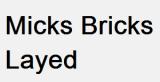 Micks Bricks layed